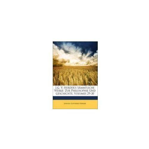 J.G. V. Herder's Sämmtliche Werke: Zur Philosophie Und Geschichte, Volumes 29-30 (9781149994887)