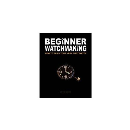 Beginner Watchmaking: How to Build Your Very First Watch (9781456451653)