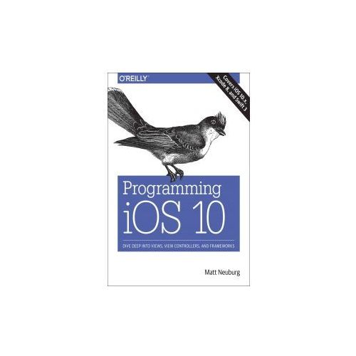 Programming IOS 10: Dive Deep Into Views, View Controllers, and Frameworks, Neuberg, Matt