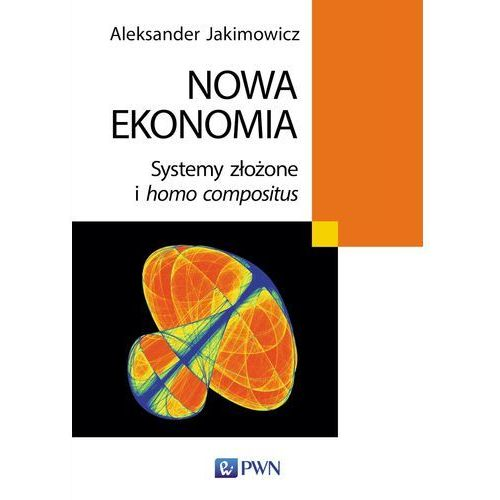 Nowa ekonomia. Systemy złożone i homo compositus - Aleksander Jakimowicz, Aleksander Jakimowicz