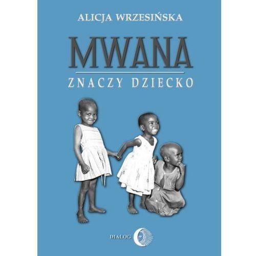 Mwana znaczy dziecko. Z afrykańskich tradycji edukacyjnych - Alicja Wrzesińska