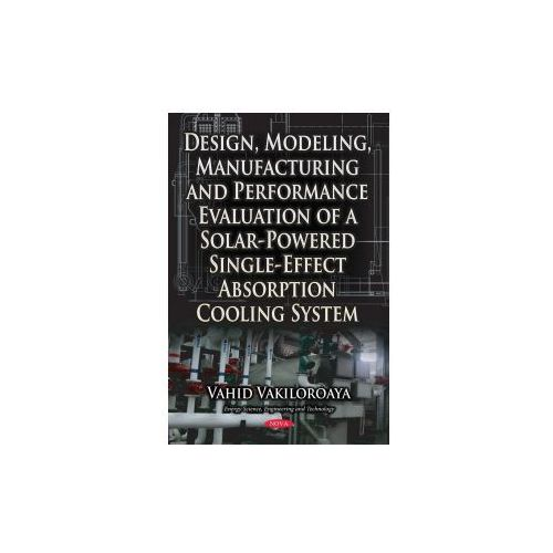 Design, Modeling, Manufacturing & Performance Evaluation of a Solar-Powered Single-Effect Absorption Cooling System, Vakiloroaya, Vahid
