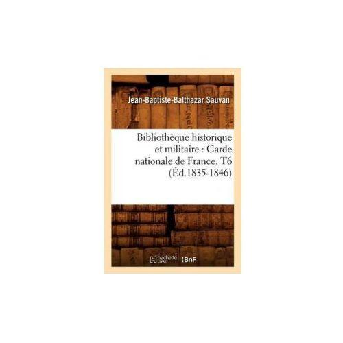 Bibliotheque Historique Et Militaire: Garde Nationale de France. T6 (Ed.1835-1846) (9782012638402)