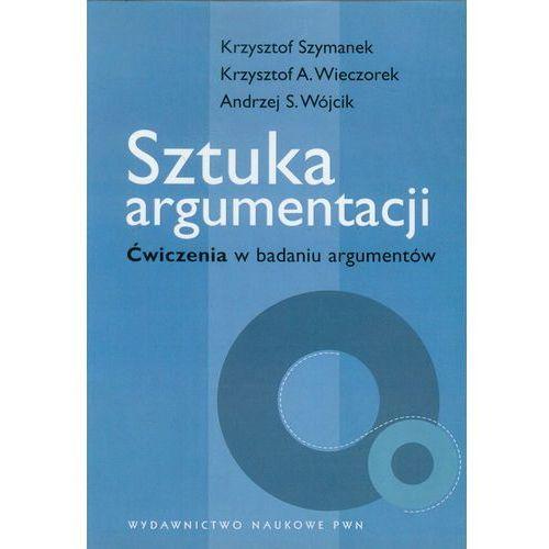Sztuka argumentacji Ćwiczenia w badaniu argumentów - Szymanek Krzysztof, Wieczorek Krzysztof A., Wójcik Andrzej S. (9788301140694)