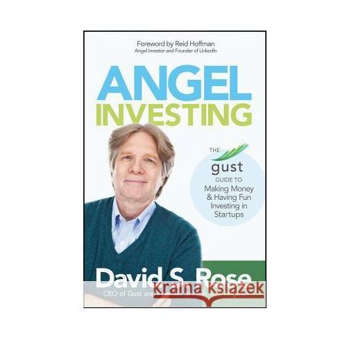 Angel Investing: The Gust Guide to Making Money and Having Fun Investing in Startups, David S. Rose