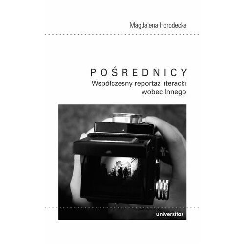 Pośrednicy Współczesny reportaż literacki wobec Innego - Magdalena Horodecka (9788324236091)