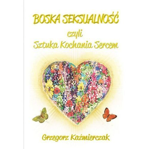 Boska seksualność czyli sztuka kochania sercem. Wydanie 2 - Grzegorz Kaźmierczak (9788379006083)