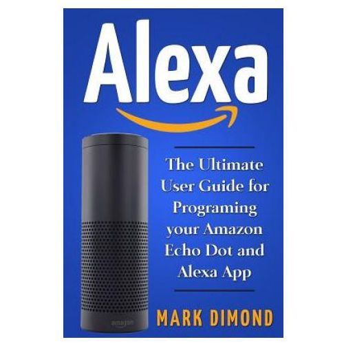 Alexa: The Ultimate User Guide for Programming your Amazon Echo Dot and Alexa Ap