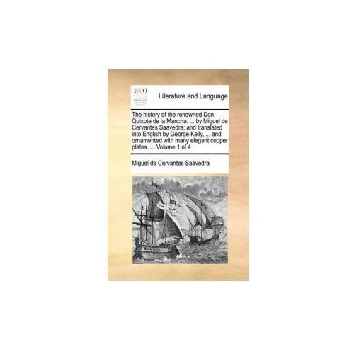 History of the Renowned Don Quixote de La Mancha.... by Miguel de Cervantes Saavedra; And Translated Into English by George Kelly,... and Ornamented