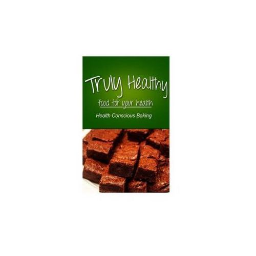 Truly Healthy - Health Conscious Baking (Free of Grains, Refined Sugar, Processe (9781494326685)