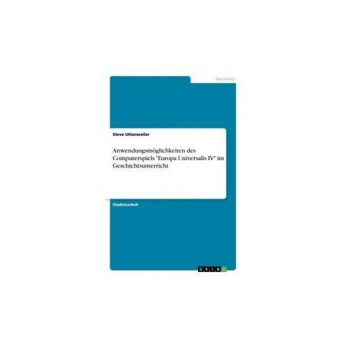 """Anwendungsmöglichkeiten des Computerspiels """"Europa Universalis IV"""" im Geschichtsunterricht (9783668370920)"""