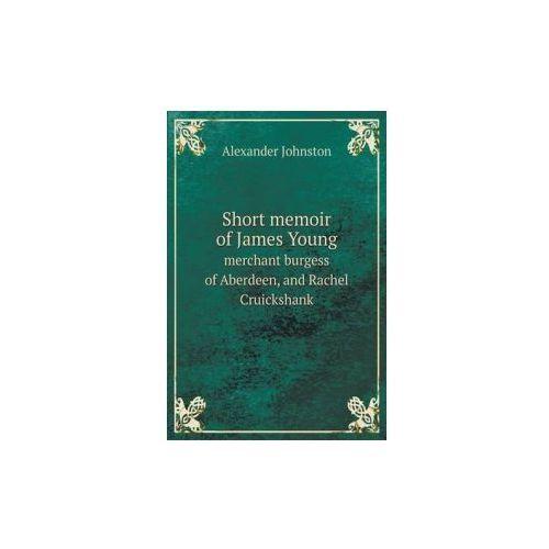 Short Memoir of James Young Merchant Burgess of Aberdeen, and Rachel Cruickshank