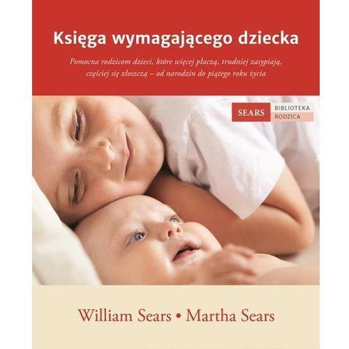 Księga wymagającego dziecka Sears William, Sears Martha