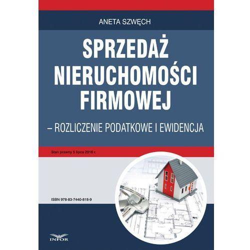 Sprzedaż nieruchomości firmowej - rozliczenie podatkowe i ewidencja - Aneta Szwęch (2016)