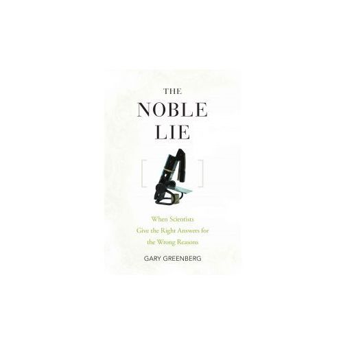 The Noble Lie. When Scientists Give the Right Answers for the Wrong Reasons (9780470072776)