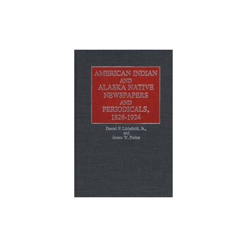 American Indian and Alaska Native Newspapers and Periodicals, 1826-1924 (9780313234262)