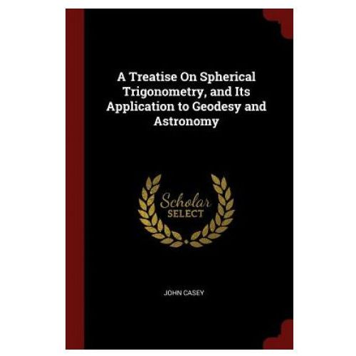 Treatise on Spherical Trigonometry, and Its Application to Geodesy and Astronomy (9781375633352)