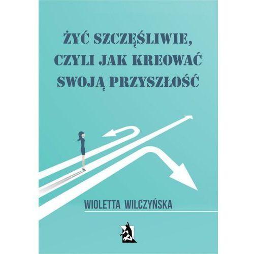 Żyć szczęśliwie, czyli jak kreować swoją przyszłość - Wioletta Wilczyńska (PDF), Wioletta Wilczyńska
