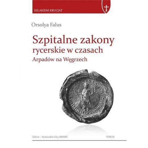 Szpitalne zakony rycerskie w czasach Arpadów...., Orsolya Falus
