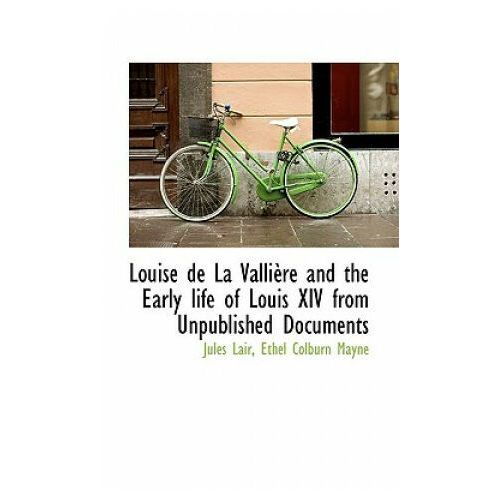 Louise de La Valli Re and the Early Life of Louis XIV from Unpublished Documents