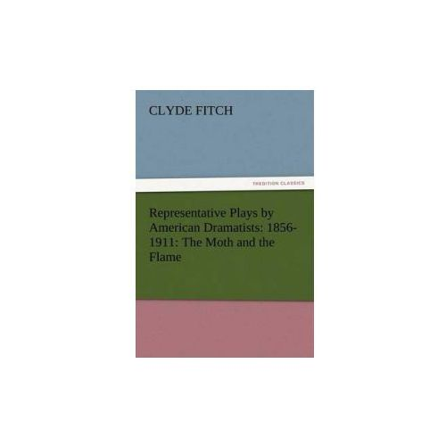 Representative Plays by American Dramatists: 1856-1911: The Moth and the Flame