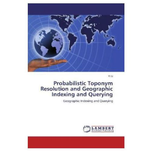 Probabilistic Toponym Resolution and Geographic Indexing and Querying (9783659233005)