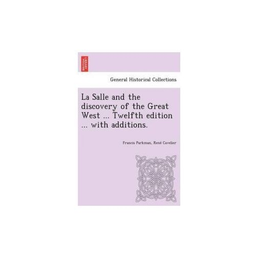 Salle and the Discovery of the Great West... Twelfth Edition... with Additions. (9781249022480)