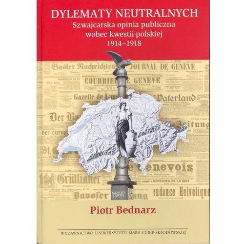 Dylematy neutralnych Szwajcarska opinia publiczna wobec kwestii polskiej 1914-1918, Bednarz Piotr