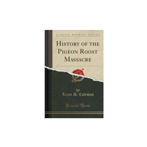 History of the Pigeon Roost Massacre (Classic Reprint)