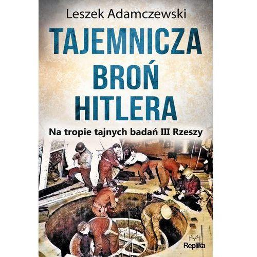 TAJEMNICZA BROŃ HITLERA NA TROPIE TAJNYCH BADAŃ III RZESZY - LESZEK ADAMCZEWSKI (449 str.)