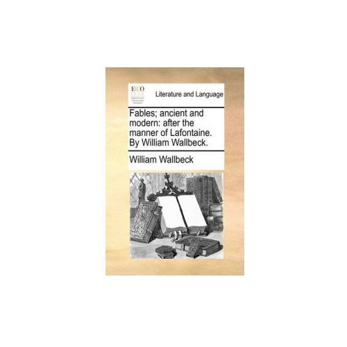 Fables; ancient and modern: after the manner of Lafontaine. By William Wallbeck.