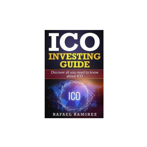 Ico Investing Guide: Discover All You Need to Know about Ico (9781717564870)