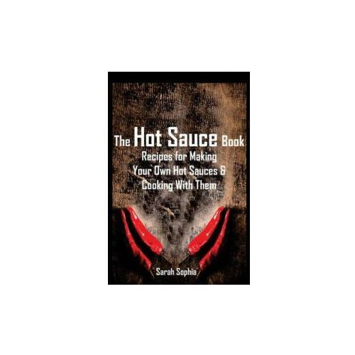 The Hot Sauce Book: Recipes for Making Your Own Hot Sauces and Cooking with Them (9781495210723)
