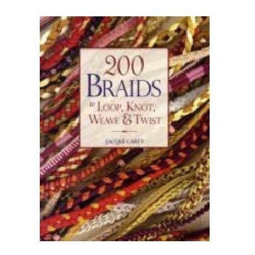 200 Braids to Loop, Knot, Weave & Twist Carey, Jacqui