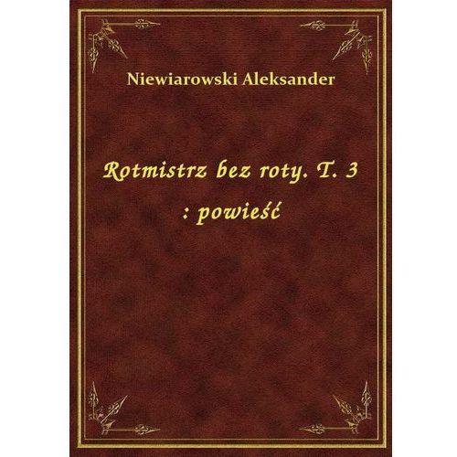 Rotmistrz bez roty. T. 3: powieść, Aleksander Niewiarowski
