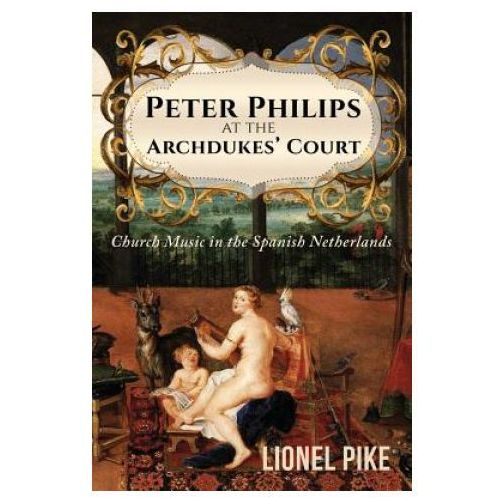 Peter Philips at the Archdukes' Court: Church Music in the Spanish Netherlands
