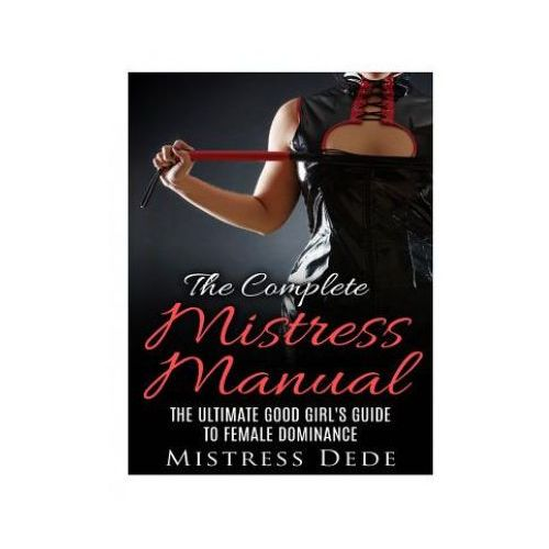 The Complete Mistress Manual: The Ultimate Good Girl's Guide to Female Dominance