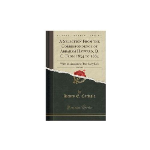 A Selection From The Correspondence Of Abraham Hayward, Q. C. From 1834 To 1884, Vol. 2 Of 2 (9781333050641)