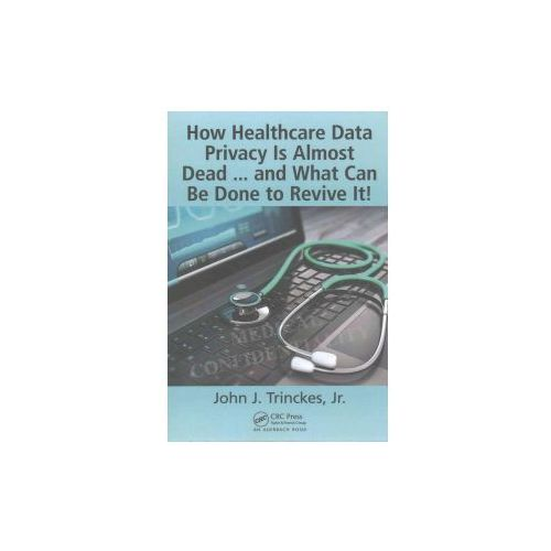 How Healthcare Data Privacy Is Almost Dead... And What Can Be Done To Revive It, Trinckes, John J, Jr