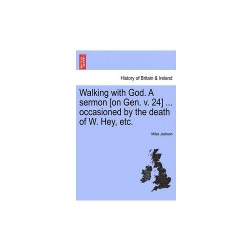 Walking with God. a Sermon [On Gen. V. 24]... Occasioned by the Death of W. Hey, Etc. (9781241332099)