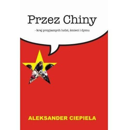 Przez Chiny. Kraj przyjaznych ludzi, śmieci i dymu - Aleksander Ciepiela - ebook
