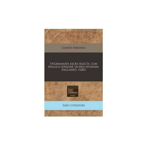 Epigrammata Sacra Selecta, Cum Anglica Versione Sacred Epigrams, Englished. (1682) (9781240789023)