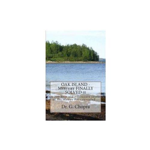 Oak Island - Mystery Finally Solved!!!: Oak Island - Finally Revels Itself (9781475216851)