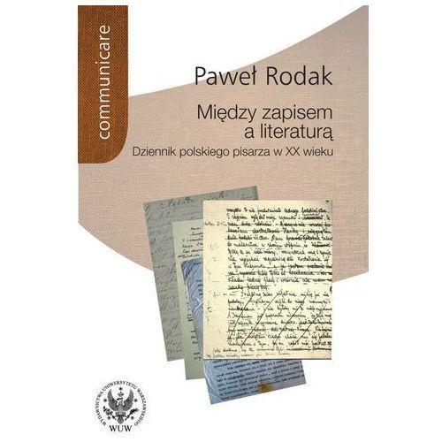 Między zapisem a literaturą. Dziennik polskiego pisarza w XX wieku - Paweł Rodak