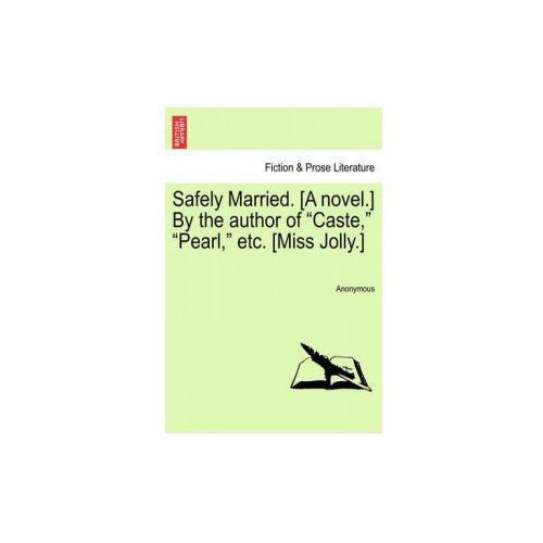 "Safely Married. [A Novel.] by the Author of ""Caste,"" ""Pearl,"" Etc. [Miss Jolly.]"