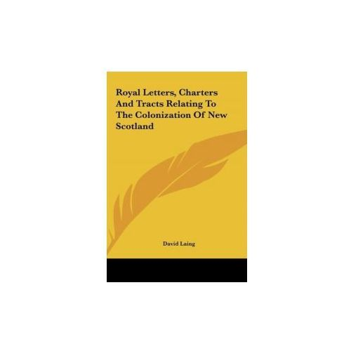 Royal Letters, Charters And Tracts Relating To The Colonization Of New Scotland