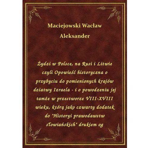 Żydzi w Polsce, na Rusi i Litwie czyli Opowieść historyczna o przybyciu do pomienionych krajów dziatwy Izraela - i o powodzeniu, Aleksander Wacław Maciejowski