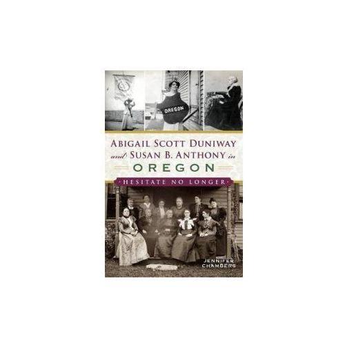 Abigail Scott Duniway and Susan B. Anthony in Oregon: Hesitate No Longer (9781540228178)