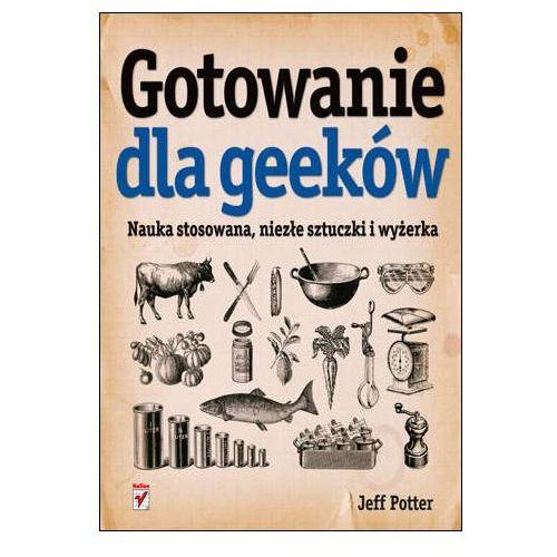 Gotowanie dla geeków. Nauka stosowana, niezłe sztuczki i wyżerka - Jeff Potter (2011)