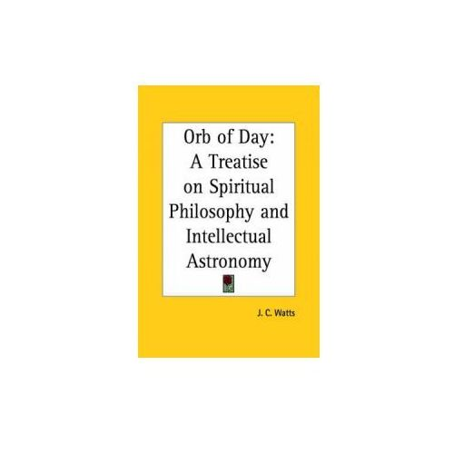 Orb of Day: A Treatise on Spiritual Philosophy and Intellectual Astronomy (1883) (9780766180116)